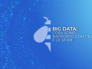 Big Data: cosa sono, il rapporto con l'IoT e le sfide