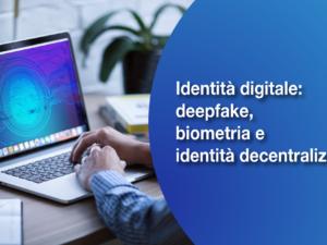 Identità digitale: deepfake, biometria e identità decentralizzata
