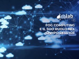 Fog Computing e il suo ruolo nel campo dell'Internet of Things
