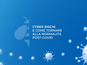 Cyber rischi e come tornare alla normalità post-covid