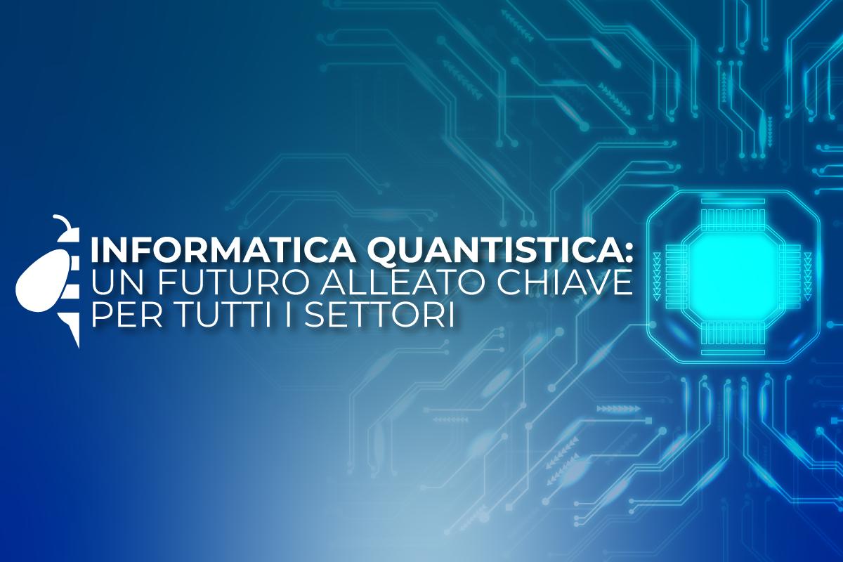 Informatica quantistica: un futuro alleato chiave per tutti i settori