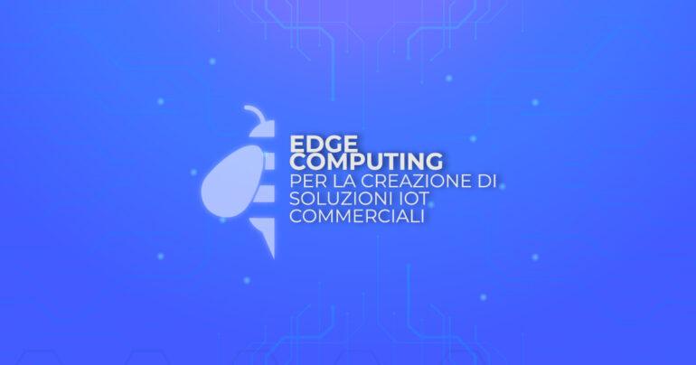 Edge Computing per la creazione di soluzioni IoT commerciali