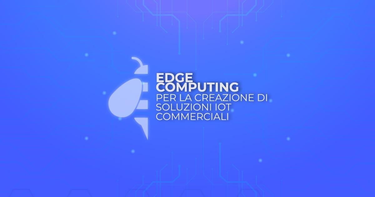 (Italiano) Edge Computing per la creazione di soluzioni IoT commerciali